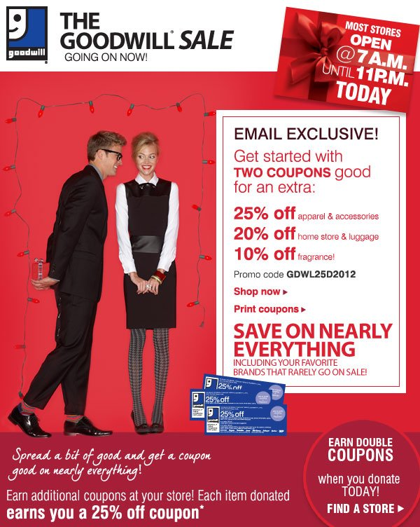 The Goodwill Sale® Going on now! Most stores open at 7AM until 11PM today. EMAIL EXCLUSIVE! Get started with TWO COUPONS good for an extra: 25% off apparel & accessories - 20% off home store & luggage - 10% off fragrance! Promo code GDWL25D2012 - Shop now - Print coupons. SAVE ON NEARLY EVERYTHING Including your favorite brands that rarely go on sale! Spread a bit of good and get a coupon good on nearly everything! Earn additional coupons at your store! Each item donated earns you a 25% off coupon* EARN DOUBLE COUPONS when you donate TODAY! Find a store