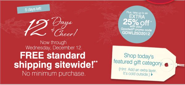 5 days left! 12 Days of Cheer! Now through Wednesday, December 12. FREE standard shipping sitewide!** No minimum purchase. Plus, take up to an extra 25% off* with your Goodwill(R) promo code GDWL25D2012. Find out today's gift idea. (Hint: Add an extra layer. It's cold outside.) Shop now.