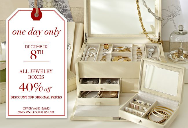 one day only - DECEMBER 8TH - ALL JEWELRY BOXES 40% off - DISCOUNT OFF ORIGINAL PRICES - OFFER VALID 12/8/12 ONLY WHILE SUPPLIES LAST