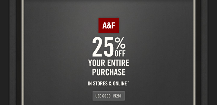 A&F 25% OFF YOUR ENTIRE PURCHASE IN STORES & ONLINE*  USE  CODE: 15281