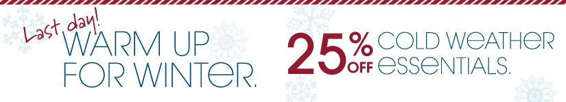 Last day! WARM UP FOR WINTER. 25% OFF COLD WEATHER ESSENTIALS.