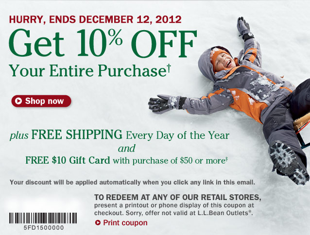 Get 10% OFF Your Entire Purchase. Hurry, Ends December 12, 2012. Plus FREE SHIPPING Every Day of the Year and FREE $10 Gift Card with purchase of $50 or more. Your discount will be applied automatically when you click any link in this email. To redeem at any of our retail stores, present a printout or phone display of this coupon at checkout. Sorry, offer not valid at L.L.Bean Outlets.