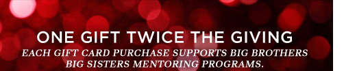 One Gift Twice The Giving | Each gift card purchase supports Big Brothers Big Sisters mentoring programs.