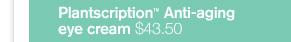 Plantscription Anti aging eye cream 43 dollars and 50 cents dollars