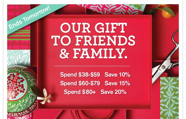 Ends Tomorrow OUR GIFT TO FRIENDS AND FAMILY Spend 38 dollars to 59 dollars Save 10 percent Spend 60 to 79 dollars Save 15 percent Spend 80 dollars plus Save 20 percent