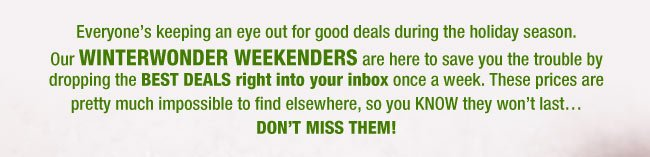 Everyone's keeping an eye out for good deals during the holiday season. Our WINTERWONDER WEEKENDERS are here to save you the trouble by dropping the BEST DEALS right into your inbox once a week. These prices are pretty much impossible to find elsewhere, so you KNOW they won't last…DON'T MISS THEM!