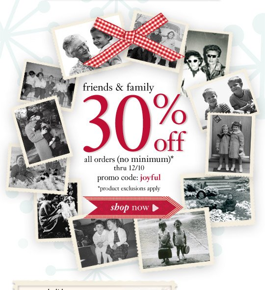 friends & family - 30% off all orders (no minimum)* thru 12/10...
