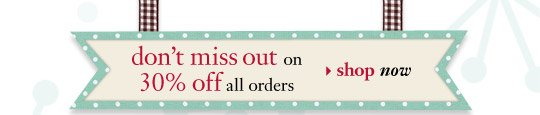 don't miss out on 30% off all orders - shop now