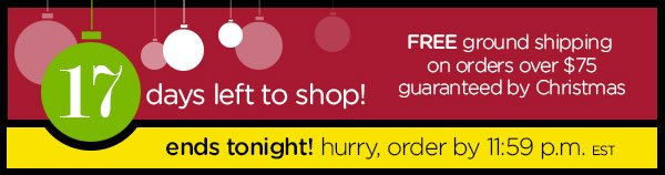 17 days left to shop! FREE ground shipping on orders over $75 guaranteed by Christmas - ends tonight! hurry, order by 11:59 p.m. EST