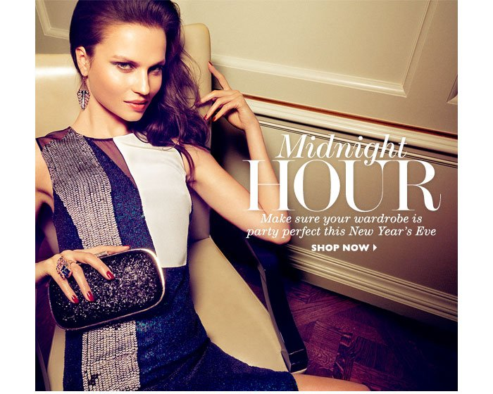 MIDNIGHT HOUR Make sure your wardrobe is party perfect this New Year's Eve SHOP NOW