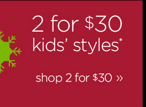 2 for $30 kids' styles* - shop 2 for $30
