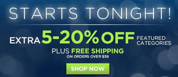 STARTS TONIGHT! EXTRA 5-20% OFF FEATURED CATEGORIES | PLUS FREE SHIPPING ON ORDERS OVER $59 | SHOP NOW