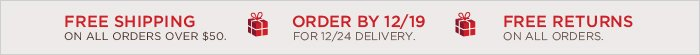 FREE SHIPPING ON ALL ORDERS OVER $50. ORDER BY 12/19 FOR 12/24 DELIVERY.   FREE RETURNS ON ALL ORDERS.