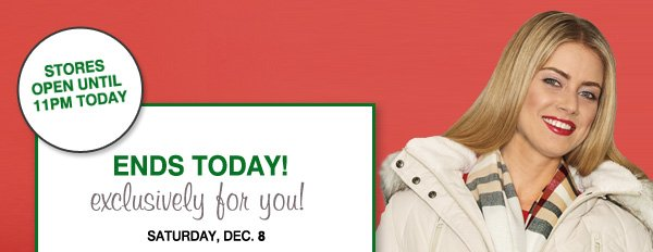 STORES OPEN UNTIL 11PM TODAY. ENDS TODAY! exclusively for you! SATURDAY, DEC. 8