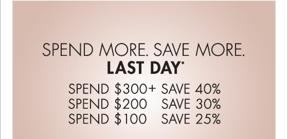 SPEND MORE. SAVE MORE. LAST DAY* (PROMOTION ENDS 12.09.12 AT 11:59 PM/PT. NOT VALID ON PREVIOUS PURCHASES. EXCLUDES HOME COLLECTION, UNDERWEAR, FRAGRANCE AND SALE.)