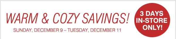 Warm & cozy savings! Sunday, December 9-Tuesday, December 11. 3-Days in-store only!