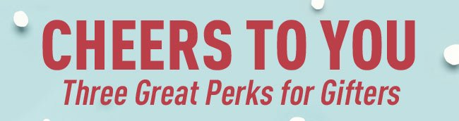 Cheers To You - Three Great Perks for Gifters