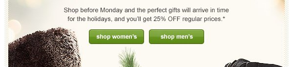 Shop before Monday and the perfect gifts will arrive in time for the holidays, and you'll get 25% OFF regular prices.*