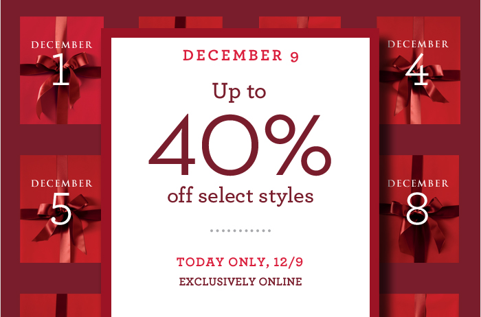DECEMBER 9 | Up to 40% off select styles | TODAY ONLY, 12/9 EXCLUSIVELY ONLINE