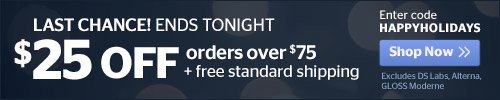 Ends Tonight - $25 off your order + Free Standard Shipping