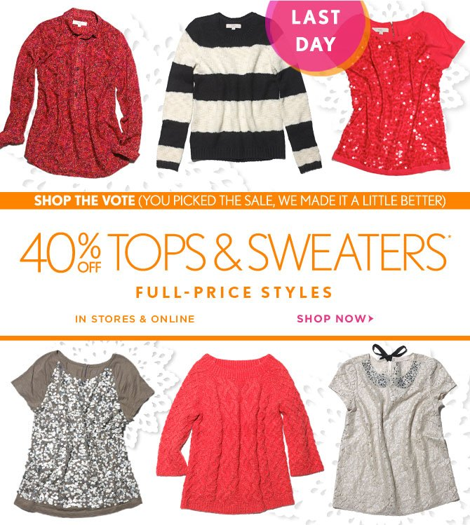 LAST DAY  SHOP THE VOTE (YOU PICKED THE SALE, WE MADE IT A LITTLE BETTER) 40% OFF TOPS & SWEATERS* FULL–PRICE STYLES IN STORES & ONLINE  SHOP NOW