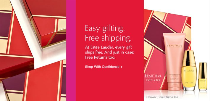 Easy gifting. Free shipping. At Estée Lauder, every gift ships free. And just in case: Free Returns too.  Shop With Confidence »