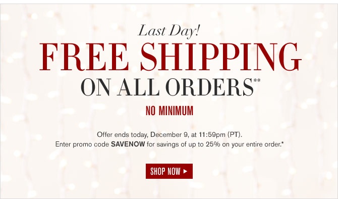 LAST DAY! FREE SHIPPING ON ALL ORDERS** NO MINIMUM - Offer ends today, December 9, at 11:59pm (PT). Enter promo code SAVENOW for savings of up to 25% on your entire order.* SHOP NOW