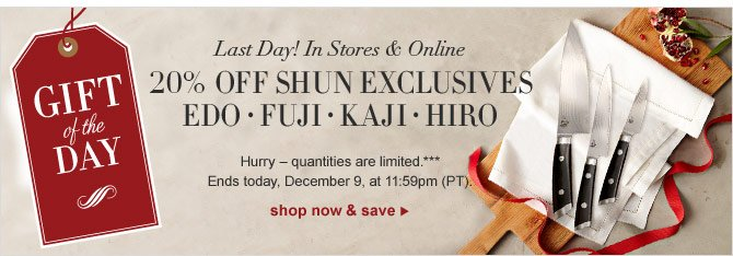 GIFT OF THE DAY - Last Day! In Stores & Online - 20% OFF SHUN EXCLUSIVES - EDO * FUJI * KAJI * HIRO - Hurry – quantities are limited.*** Ends today, December 9, at 11:59pm (PT). SHOP NOW & SAVE