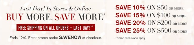 LAST DAY! IN STORES & ONLINE -- BUY MORE, SAVE MORE* -- FREE SHIPPING ON ALL ORDERS - LAST DAY** SAVE 10% ON $50 OR MORE, SAVE 15% ON $100 OR MORE, SAVE 20% ON $200 OR MORE, SAVE 25% ON $500 OR MORE -- Ends 12/9. Enter promo code: SAVENOW at checkout. *Some exclusions apply