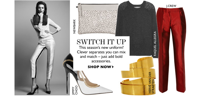 Switch it up This season's new uniform? Clever separates you can mix and match – just add bold accessories. SHOP NOW