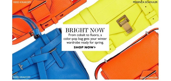 BRIGHT NOW From cobalt to fluoro, a color-pop bag gets your winter wardrobe ready for spring. SHOP NOW