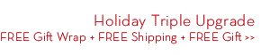 Holiday Triple Upgrade. FREE Gift Wrap + FREE Shipping + FREE Gift.