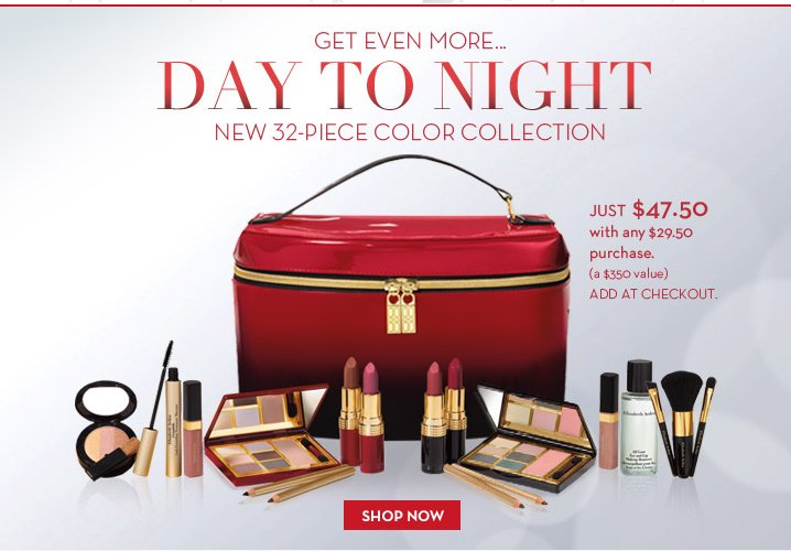 GET EVEN MORE…DAY TO NIGHT. NEW 32–PIECE COLOR COLLECTION. JUST $47.50 with any $29.50 purchase. (a $350 value) ADD AT CHECKOUT. SHOP NOW.