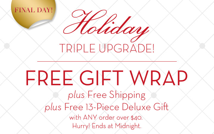 Holiday TRIPLE UPGRADE! FINAL DAY! FREE GIFT WRAP plus Free Shipping plus Free 13–Piece Deluxe Gift with ANY order over $40. Hurry! Ends at Midnight.