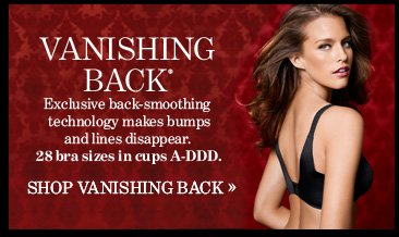 Vanishing Back® Exclusive back–smoothing technology makes bumps and lines  disappear. 28 bra sizes in cups A–DDD.  SHOP VANISHING BACK