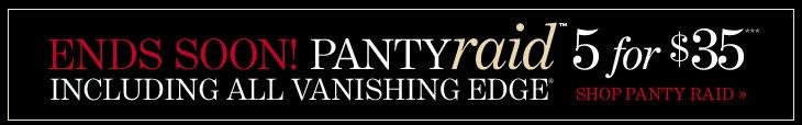 ENDS SOON Panty Raid™ 5 for $35*** Including all Vanishing Edge®  SHOP PANTY RAID