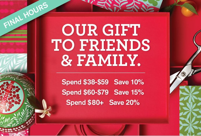 FINAL HOURS OUR GIFT TO FRIENDS AND FAMILY Spend 38 dollars to 59 dollars Save 10 percent Spend 60 to 79 dollars Save 15 percent Spend 80 dollars plus Save 20 percent