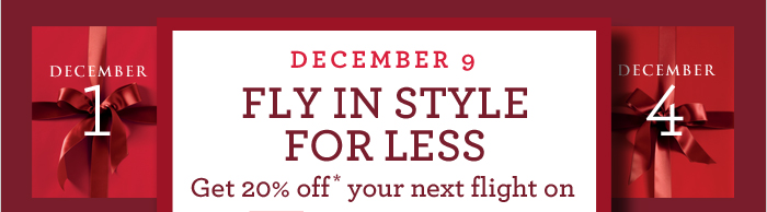 DECEMBER 9 | FLY IN STYLE FOR LESS Get 20% off* your next flight on