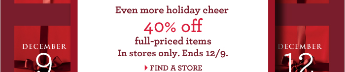 Even more holiday cheer | 40% off full-priced items In stores only. Ends 12/9. FIND A STORE