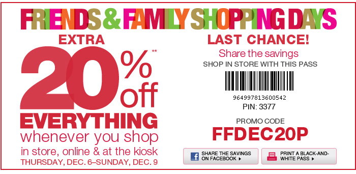 LAST CHANCE!  Friends & Family Shopping Days Share the savings  EXTRA 20% Off EVERYTHING whenever you shop in store, online & at the kiosk Thursday, Dec. 6-Sunday, Dec. 9.  Promo Code FFDEC20P.