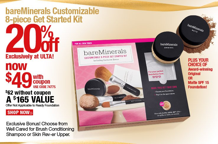 Exclusively at ULTA! 20% off bareMinerals 8 pc customizable Get Started kit - Now $49 with coupon. A $165 Value. Use code 74775. $62 without coupon. Not applicable to Ready Foundation. Shop Now.