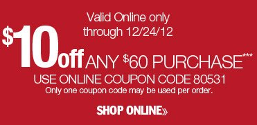 $10 off any $60 purchase. Valid online only through 12/24/12. Use online coupon code 80531. Only one coupon code may be used per order. Shop online.