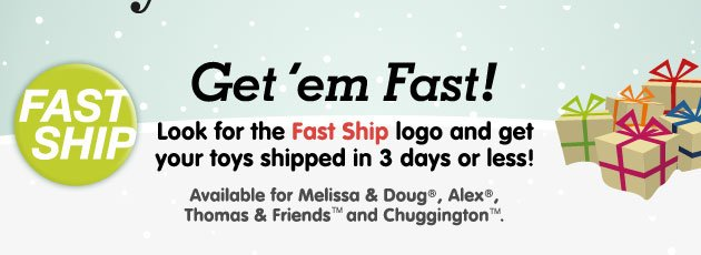 Fast Ship - Get 'em Fast! Look for the Fast Ship logo and get your toys shipped in 3 days or less! Available for Melissa & Doug, Alex, Thomas & Friends and Chuggington.