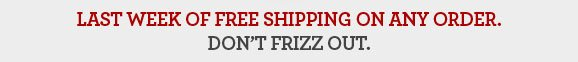 LAST WEEK OF FREE SHIPPING ON ANY ORDER. DON'T FRIZZ OUT.