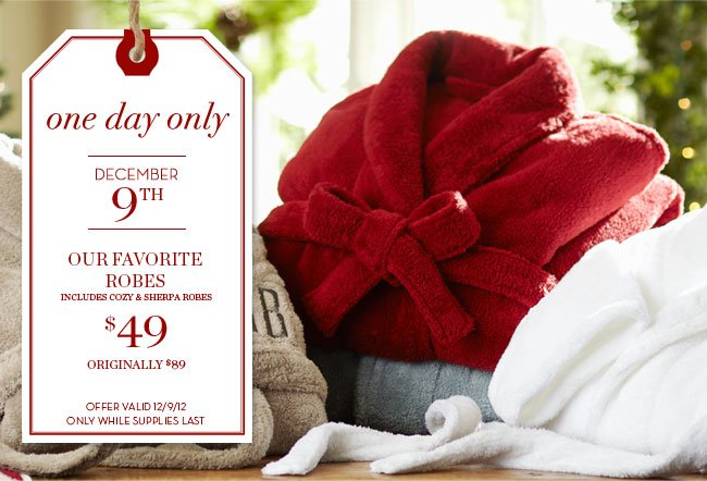 one day only - DECEMBER 9TH - OUR FAVORITE ROBES, INCLUDES COZY & SHERPA ROBES $49 - ORIGINALLY $89 - DISCOUNT OFF ORIGINAL PRICES - OFFER VALID 12/9/12 ONLY WHILE SUPPLIES LAST