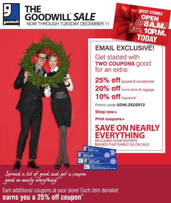 THE GOODWILL® SALE NOW THROUGH TUESDAY,  DECEMBER 11. MOST STORES OPEN @ 8 A.M. UNTIL 10 P.M. TODAY. EMAIL  EXCLUSIVE! Get started with TWO COUPONS good for an extra: 25% off apparel & accessories - 20% off home store & luggage - 10% off fragrance! Promo code GDWL25D2012 - Shop now. Print coupons.  SAVE ON  NEARLY EVERYTHING Including your favorite brands that rarely go on sale!