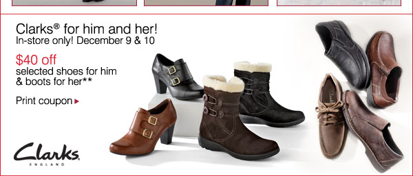 Clarks® for him and her! In-store only!  December 9 & 10 - $40 off selected shoes for him & boots for her** Print coupon.