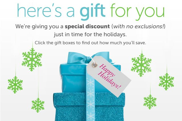 here's a gift for you - We're giving you a special discount (with no exclusions!) just in time for the holidays - Click the gift boxes to find out how much you'll save