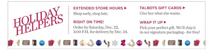 Holiday Helpers. Go to talbots.com to check out our extended store hours, Talbots Gift Cards and signature packaging.