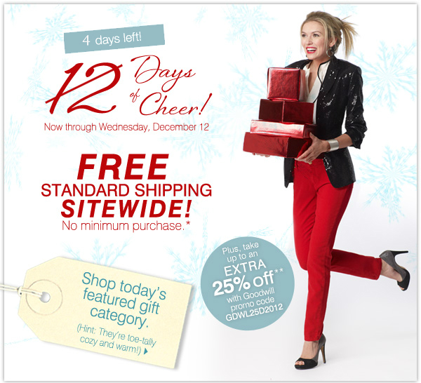4 days left! 12 Days of Cheer! Now through Wednesday, December 12. FREE STANDARD SHIPPING SITEWIDE! No minimum purchase.* Shop today's featured gift category. (HINT: They're toe-tally cozy and warm!) Plus, take up to an EXTRA 25% off** with Goodwill promo code GDWL25D2012